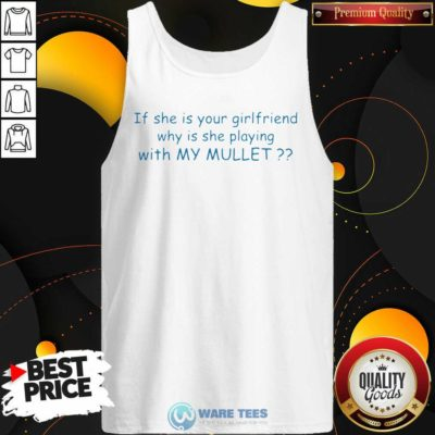 Nice If She If Your Girlfriend Why Is She Playing With My Mullet Tank Top - Design by Waretees.com