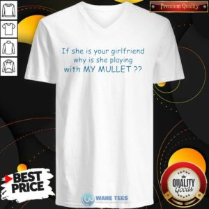Nice If She If Your Girlfriend Why Is She Playing With My Mullet V-neck - Design by Waretees.com