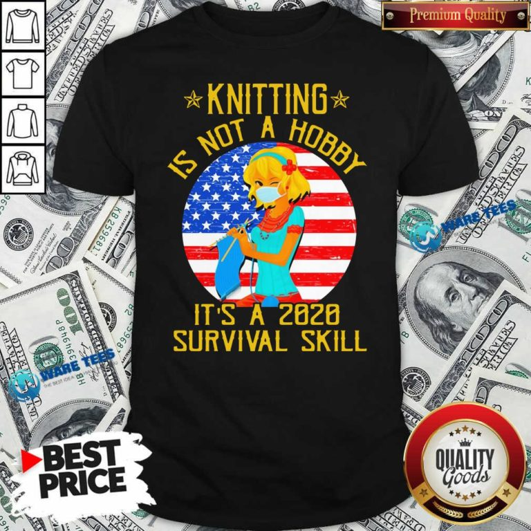 Knitting Is Not Hobby It's A 2020 Survival Skill American Flag Veteran Shirt- Design by Waretees.com