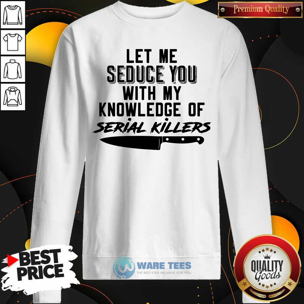 Nice Let Me Seduce You With My Knowledge Of Serial Killers Sweatshirt - Design by Waretees.com