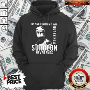 My Time In Uniforms Over But Being A Surgeon Never Ends Hoodie - Design By Waretees.com