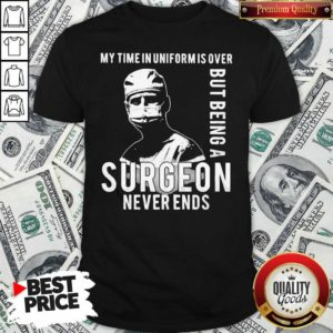 My Time In Uniforms Over But Being A Surgeon Never Ends Shirt - Design By Waretees.com