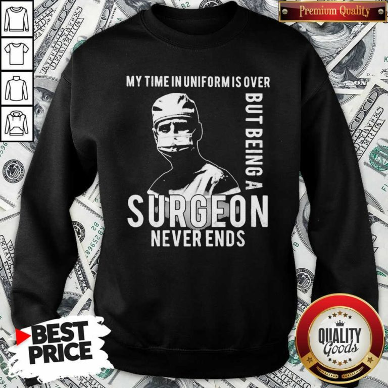My Time In Uniforms Over But Being A Surgeon Never Ends Sweatshirt - Design By Waretees.com