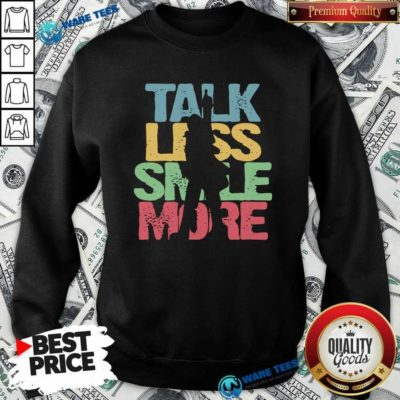 Talk Less Smile More ShirtNice Talk Less Smile More Sweatshirt- Design by Waretees.com