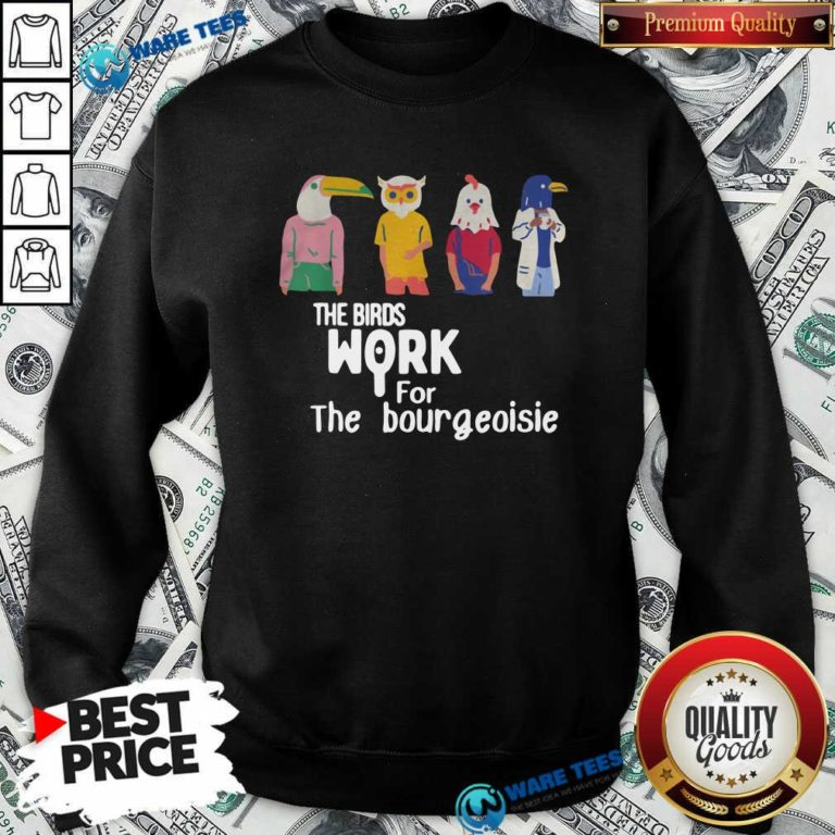The Birds Work For The Bourgeoisie Sweatshirt- Design by Waretees.com