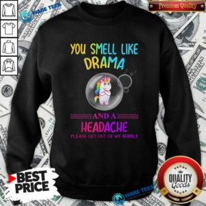 You Smell Like Drama And A Headache Please Get Out Of My Bubble Unicorn Sweatshirt- Design by Waretees.com