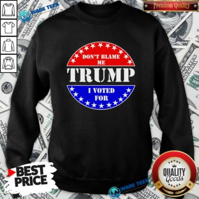 Official Don't Blame Me I Voted For Trump Sweatshirt - Design by Waretees.com