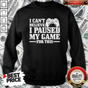 I Can't Believe I Paused My Game For This Gaming Gamer SweatShirt - Design by Waretee.com