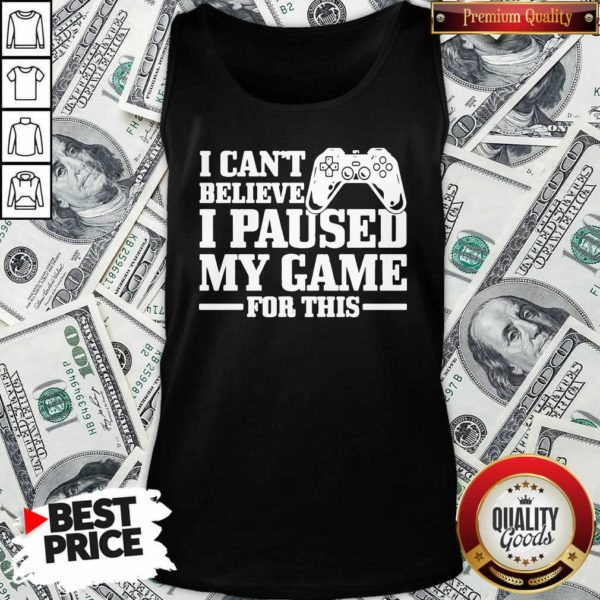 I Can't Believe I Paused My Game For This Gaming Gamer Tank Top - Design by Waretee.com