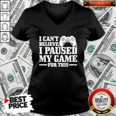 I Can't Believe I Paused My Game For This Gaming Gamer V-neck - Design by Waretee.com