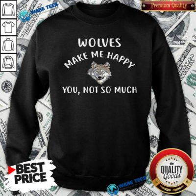 Official Wolves Make Me Happy You Not So Much Wolf Pullover Sweatshirt - Design by Waretees.com