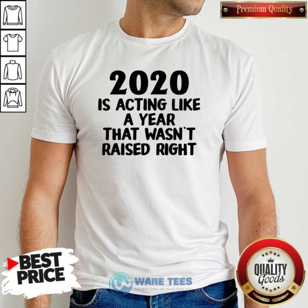 2020 Is Acting Like A Year That Wasn't Raised Right Shirt- Design by Waretees.com