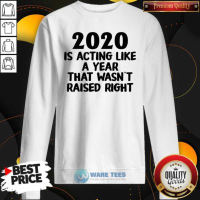 2020 Is Acting Like A Year That Wasn't Raised Right Sweatshirt- Design by Waretees.com