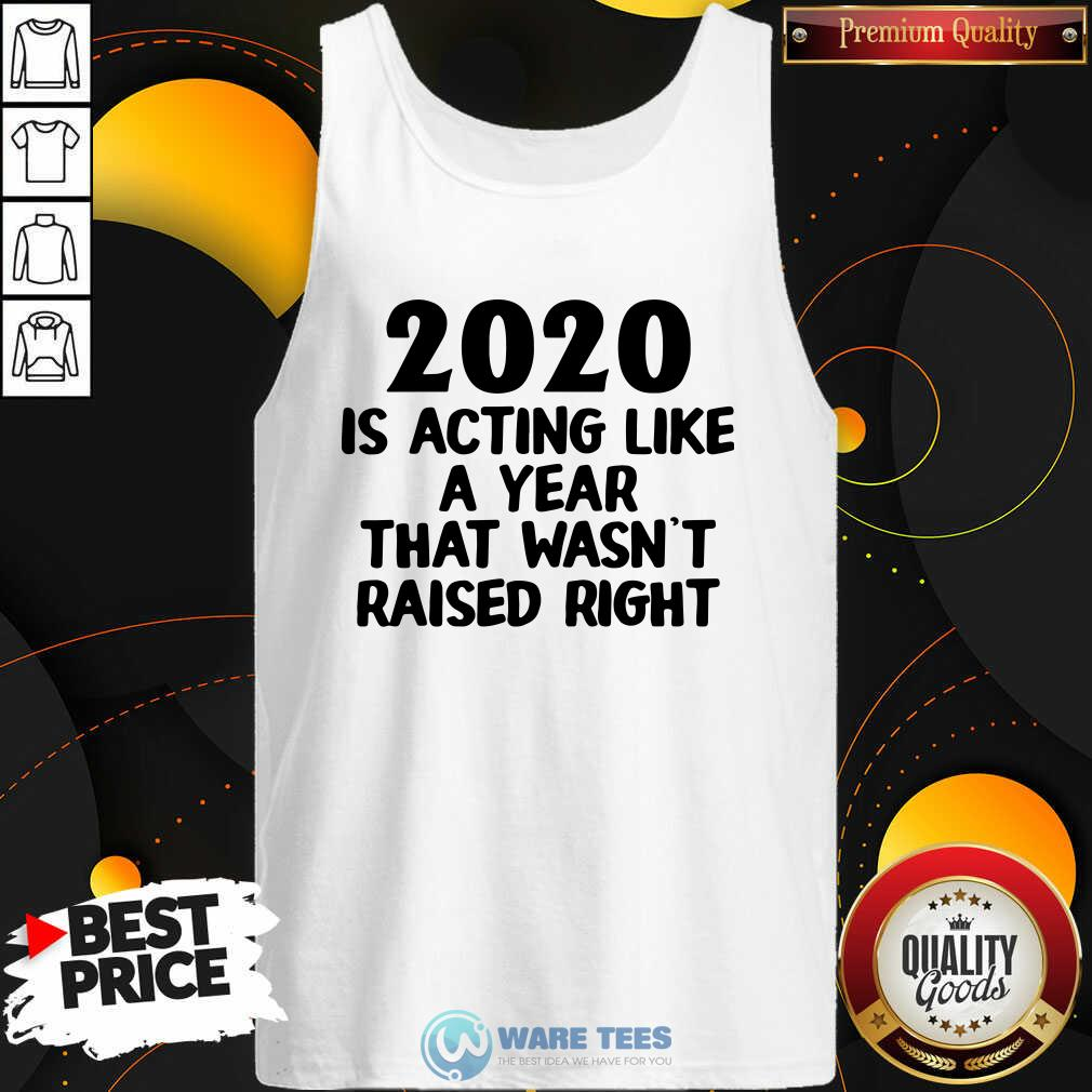 2020 Is Acting Like A Year That Wasn't Raised Right Tank-Top- Design by Waretees.com