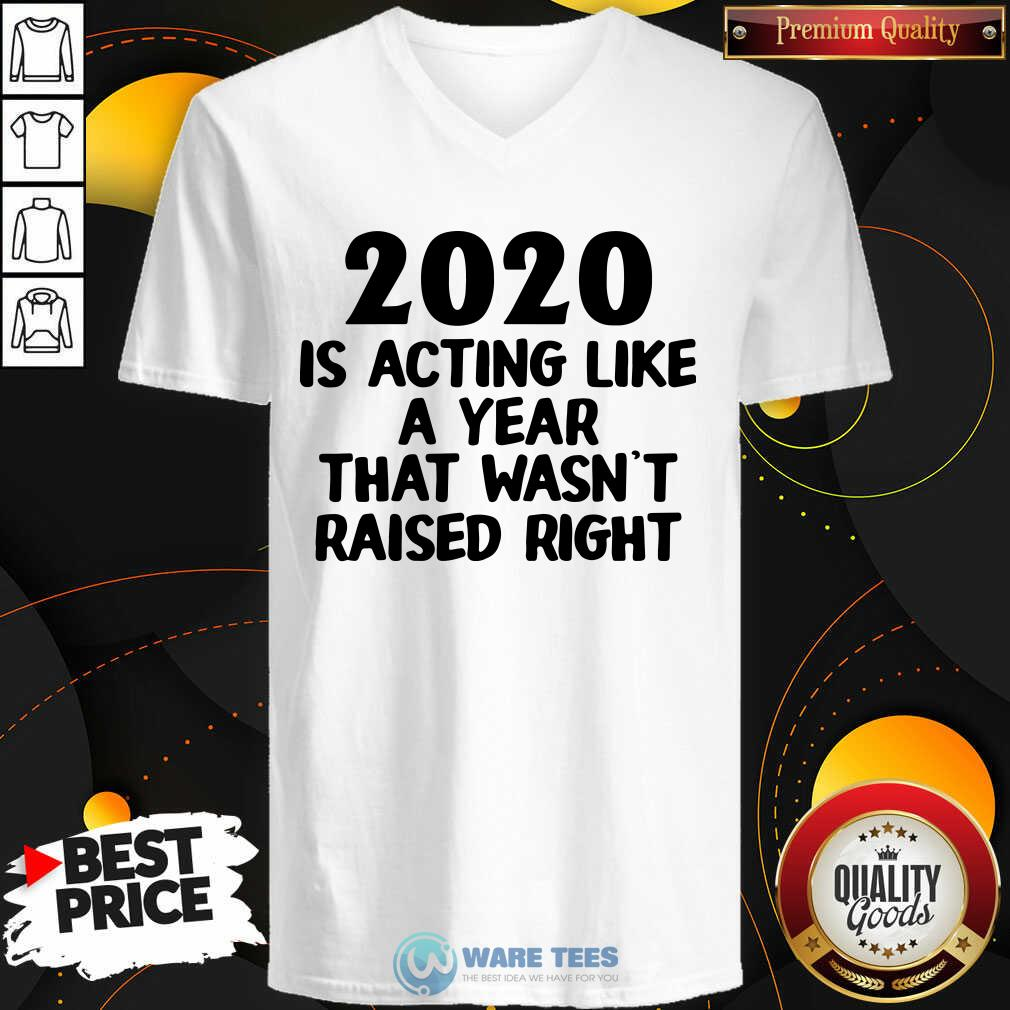 2020 Is Acting Like A Year That Wasn't Raised Right V-neck- Design by Waretees.com