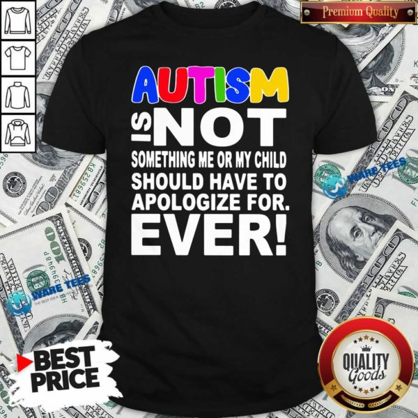 Autism Is Not Something Me Or My Child Should Have To Apologize For Ever Shirt- Design by Waretees.com