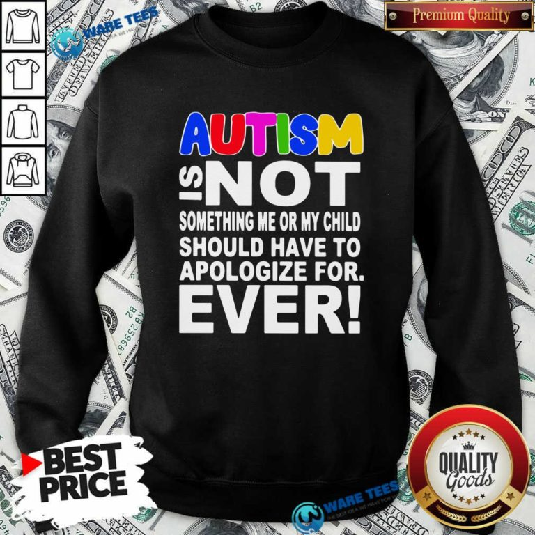 Autism Is Not Something Me Or My Child Should Have To Apologize For Ever Sweatshirt- Design by Waretees.com