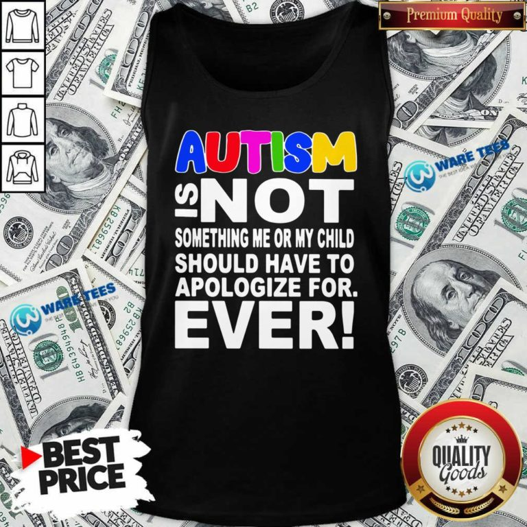 Autism Is Not Something Me Or My Child Should Have To Apologize For Ever Tank-Top- Design by Waretees.com
