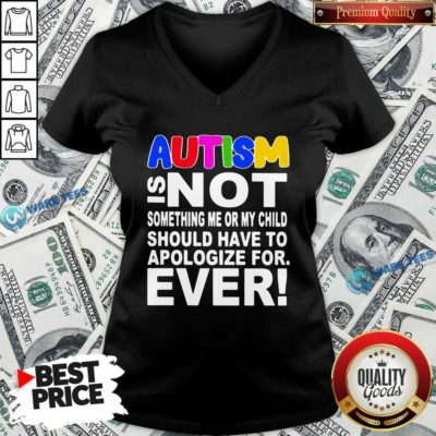 Autism Is Not Something Me Or My Child Should Have To Apologize For Ever V-neck- Design by Waretees.com