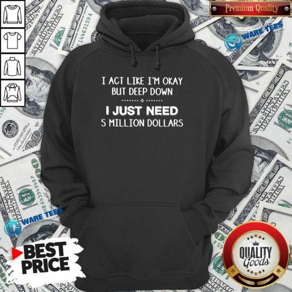 I Act Like Im Okay But Deep Down J Just Need 5 Million Dollars Hoodie- Design by Waretees.com