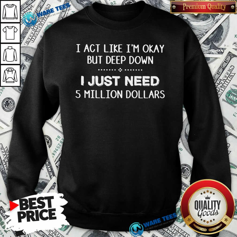 I Act Like Im Okay But Deep Down J Just Need 5 Million Dollars Sweatshirt- Design by Waretees.com