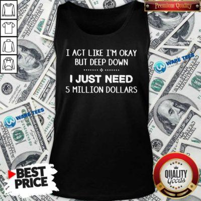 I Act Like Im Okay But Deep Down J Just Need 5 Million Dollars Tank-Top- Design by Waretees.com