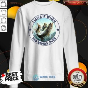 I Love It When She Bends Over Fishing Sweatshirt- Design by Waretees.com