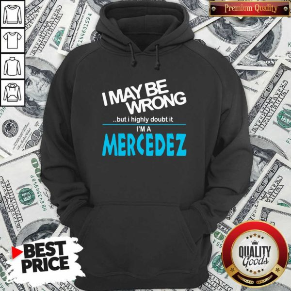 Original I May Be Wrong But I Highly Cloubt It I'm A Mercedez Hoodie - Design by Waretees.com