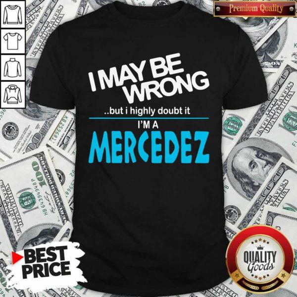 Original I May Be Wrong But I Highly Cloubt It I'm A Mercedez Shirt - Design by Waretees.com