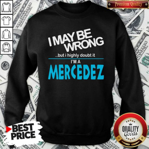 Original I May Be Wrong But I Highly Cloubt It I'm A Mercedez Sweatshirt - Design by Waretees.com