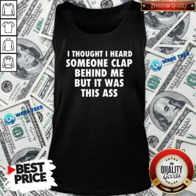 I Thought I Heard Someone Clap Behind Me But It Was This Ass Tank-Top- Design by Waretees.com