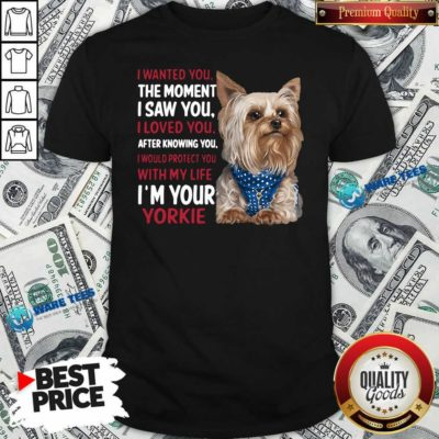 I Wanted You I Loved You I Would Protect You With My Life Yorkie Shirt- Design By Waretees.com
