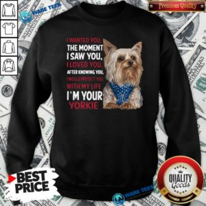 I Wanted You I Loved You I Would Protect You With My Life Yorkie Sweatshirt- Design By Waretees.com