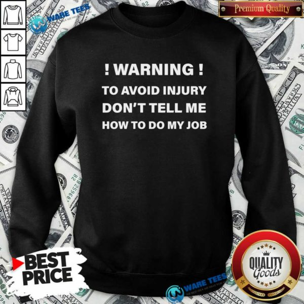 Warning To Avoid Injury Don't Tell Me How To Do My Job Funny Sweatshirt- Design by Waretees.com