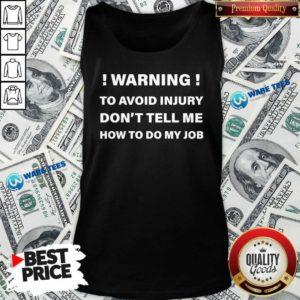 Warning To Avoid Injury Don't Tell Me How To Do My Job Funny Tank-Top- Design by Waretees.com