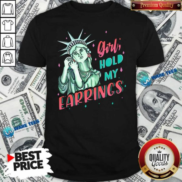 Feminist Nyc Statue Of Liberty Girl Hold My Earrings Anti Trump Shirt- Design by Waretees.com