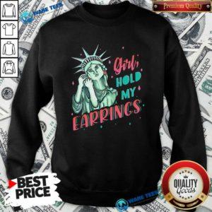 Feminist Nyc Statue Of Liberty Girl Hold My Earrings Anti Trump Sweatshirt- Design by Waretees.com