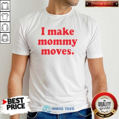 I Make Mommy Moves Shirt- Design by Waretees.com