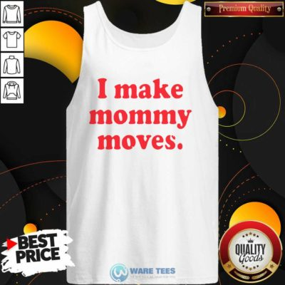 I Make Mommy Moves Tank-Top Design by Waretees.com