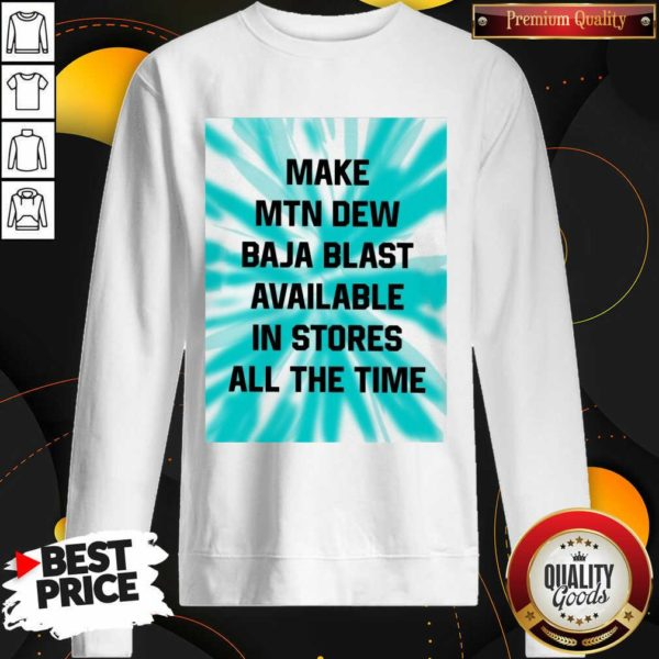 Perfect Make Mtn Dew Baja Blast Available In Stores All The Time Sweatshirt - Design by Waretees.com