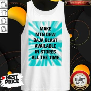 Perfect Make Mtn Dew Baja Blast Available In Stores All The Time Tank top - Design by Waretees.com
