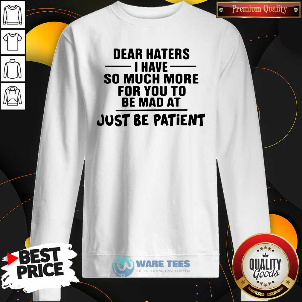 Dear Haters I Have So Much More For You To Be Mad At Just Be Patient Sweatshirt- Design by Waretees.com