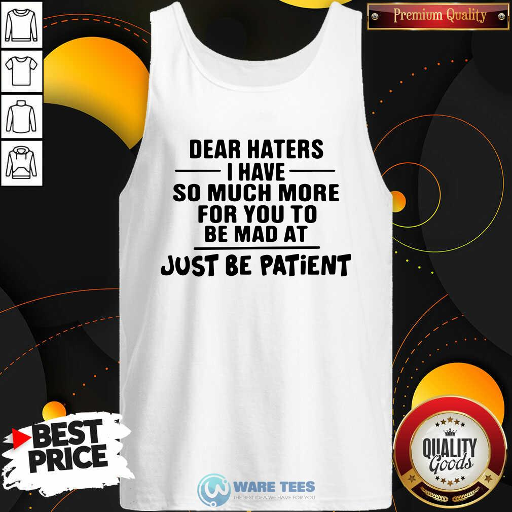 Dear Haters I Have So Much More For You To Be Mad At Just Be Patient Tank-Top- Design by Waretees.com