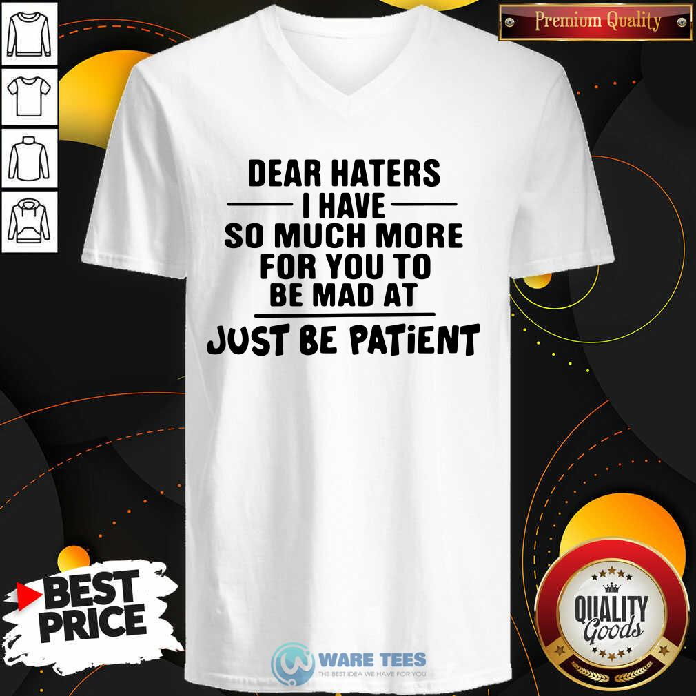 Dear Haters I Have So Much More For You To Be Mad At Just Be Patient V-neck- Design by Waretees.com
