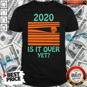 Premium 2020 – Is It Over Yet Shirt - Design by Waretees.com