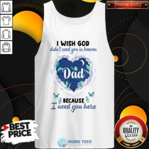 Dad I Wish God Didn't Need You In Heaven Because I Need You Here Tank-Top- Design by Waretees.com