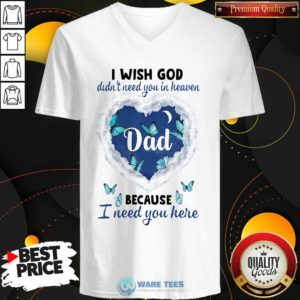 Dad I Wish God Didn't Need You In Heaven Because I Need You Here V-neck- Design by Waretees.com