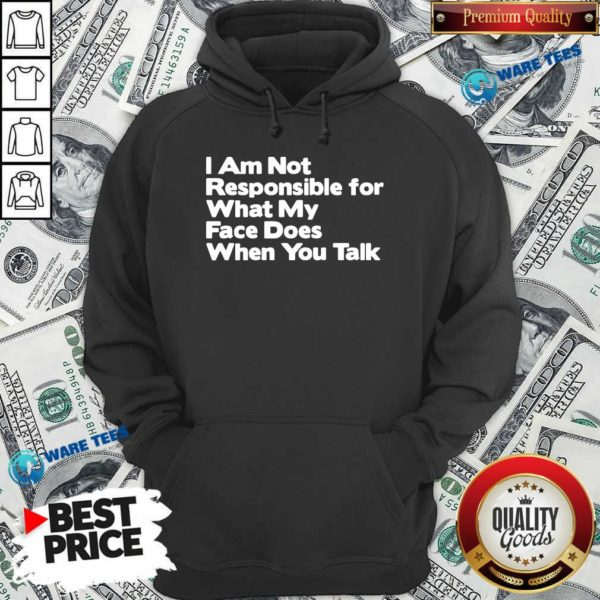 I Am Not Responsible For What My Face Does When You Talk Hoodie- Design by Waretees.com