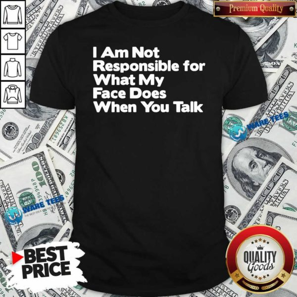 I Am Not Responsible For What My Face Does When You Talk Shirt- Design by Waretees.com