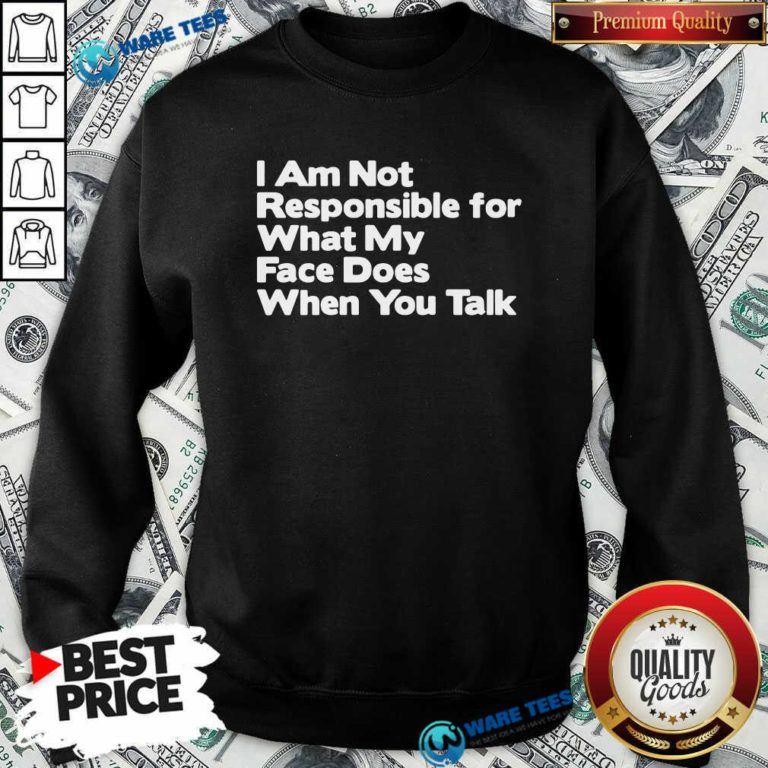 I Am Not Responsible For What My Face Does When You Talk Sweatshirt- Design by Waretees.com